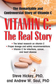 Vitamin C: The Real Story: The Remarkable and Controversial Healing Factor - Steve Hickey
