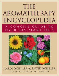 The Aromatherapy Encyclopedia: A Concise Guide to Over 385 Plant Oils - Carol Schiller