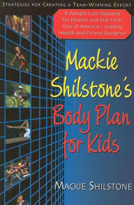 Mackie Shilstone's Body Plan for Kids: A Weight-Loss Resource for Parents and Kids from One of America's Leading Health-And-Fitness Dynamos - MacKie Shilstone