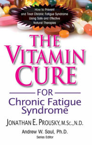 The Vitamin Cure for Chronic Fatigue Syndrome: How to Prevent and Treat Chronic Fatigue Syndrome Using Safe and Effective Natural Therapies - Jonathan Prousky