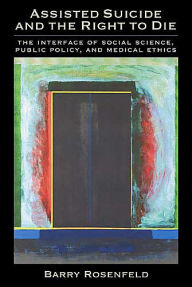 Assisted Suicide and the Right to Die: The Interface of Social Science, Public Policy, and Medical Ethics - Barry Rosenfeld