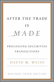 After the Trade Is Made: Processing Securities Transactions - David M. Weiss