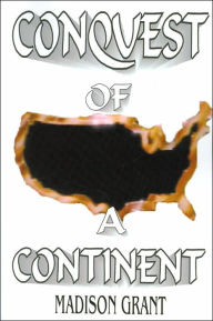 Conquest of a Continent: or the Expansion of Races in America (Classic Reprints of Politically Incorrect Thought Series) - Madison Grant