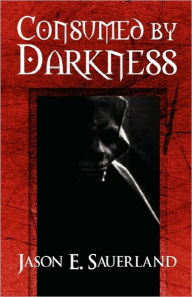 Consumed By Darkness - Jason E. Sauerland