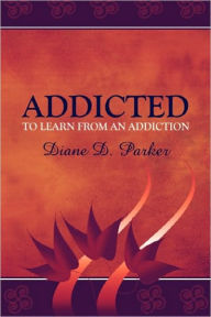 Addicted To Learn From An Addiction - Diane D. Parker