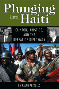 Plunging into Haiti: Clinton, Aristide, and the Defeat of Diplomacy - Ralph Pezzullo