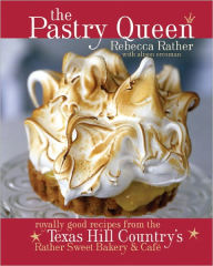 The Pastry Queen: Royally Good Recipes From the Texas Hill Country's Rather Sweet Bakery and Cafe - Rebecca Rather