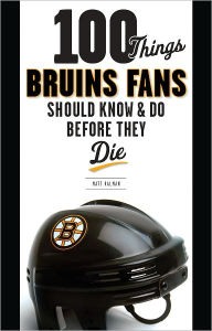 100 Things Bruins Fans Should Know & Do Before They Die - Matt Kalman