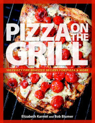 Pizza on the Grill: 100 Fun and Fabulous Fire-Roasted Recipes - Robert Blumer