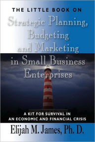 The Little Book On Strategic Planning, Budgeting And Marketing In Small Business Enterprises - Elijah M James Phd