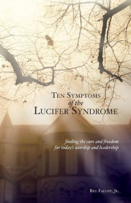 Ten Symptoms of the Lucifer Syndrome: Finding the Cure and Freedom for Today's Worship and Leadership - Bill Faught Jr.