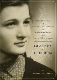 Journey to Freedom: A Young Girl's Story of World War II and Communism, of Revolution and Escape, and the Power of Faith to Overcome - Charlotte J. Marky