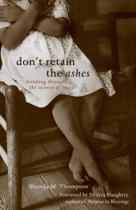Don't Retain the Ashes: Breaking through the Secrecy of Incest - Shonda M. Thompson