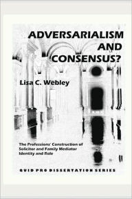 Adversarialism and Consensus?: The Professions' Construction of Solicitor and Family Mediator Identity and Role - Lisa C. Webley