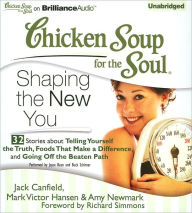 Chicken Soup for the Soul: Shaping the New You - 32 Stories about Telling Yourself the Truth, Foods That Make a Difference, and Going Off the Beaten Path - Jack Canfield
