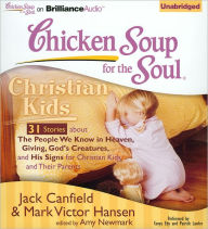 Chicken Soup for the Soul: Christian Kids - 31 Stories about the People We Know in Heaven, Giving God's Creatures, and His Signs for Christian Kids and Their Parents - Jack Canfield