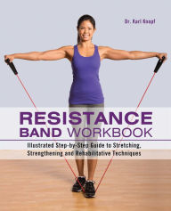 Resistance Band Workbook: Illustrated Step-by-Step Guide to Stretching, Strengthening and Rehabilitative Techniques - Karl Knopf