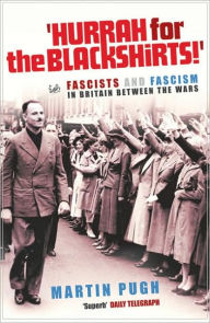 Hurrah for the Blackshirts!: Fascists and Fascism in Britain Between the Wars - Martin Pugh