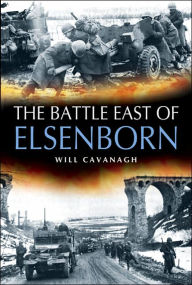 The Battle East of Elsenborn: 1st Us Army at the Battle of the Bulge - December 1944 - Will Cavanagh