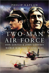 Two-Man Air Force: Don Gentile and John Godfrey: World War II Flying Legends - Philip Kaplan