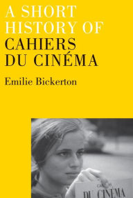 A Short History of Cahiers du Cinema - Emilie Bickerton