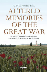 Altered Memories of the Great War: Divergent Narratives of Britain, Australia, New Zealand and Canada - Mark David Sheftall