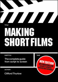 Making Short Films: The Complete Guide from Script to Screen - Clifford Thurlow