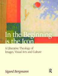 In the Beginning Is the Icon: A Liberative Theology of Images, Visual Arts, and Culture - Sigurd Bergmann