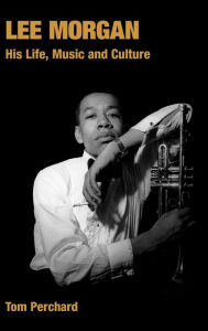 Lee Morgan: His Life, Music and Culture - Tom Perchard
