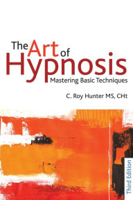 The Art of Hypnosis: Mastering Basic Techniques - C. Roy Hunter