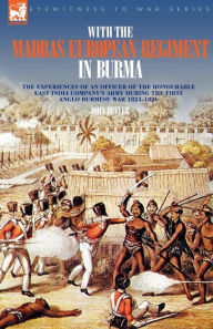 With The Madras European Regiment In Burma - The Experiences Of An Officer Of The Honourable East India Company's Army During The First Anglo-Burmese War 1824 - 1826 - John Butler