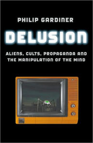 Delusion: Aliens, Cults, Propaganda and the Manipulation of the Mind - Philip Gardiner