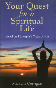 Your Quest for a Spiritual Life: Based on Patanjali's Sutras for Everyone on Their Spiritual Journey Seeking Guidance - Michelle Corrigan