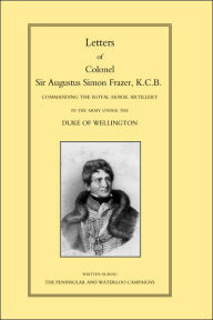 Letters Of Colonel Sir Augustus Simon Frazer Kcb Commanding The Royal Horse Artillery During The Peninsular And Waterloo Campaigns - By Edited By Major General Edward Sabine