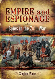 Empire and Espionage: Spies in the Zulu War - Stephen Wade