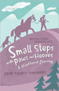 Small Steps with Paws and Hooves: A Highland Journey - Spud Talbot-Ponsonby