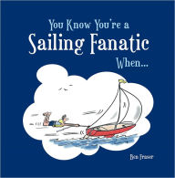 You Know You're a Sailing Fanatic When . . . - Ben Fraser
