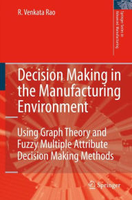 Decision Making in the Manufacturing Environment: Using Graph Theory and Fuzzy Multiple Attribute Decision Making Methods - Ravipudi Venkata Rao