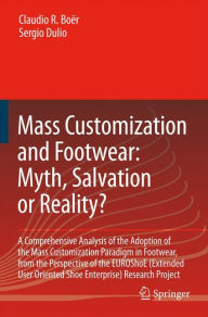 Mass Customization and Footwear: Myth, Salvation or Reality?: A Comprehensive Analysis of the Adoption of the Mass Customization Paradigm in Footwear, from the Perspective of the EUROShoE (Extended User Oriented Shoe Enterprise) Research Project - Claudio Roberto Boer