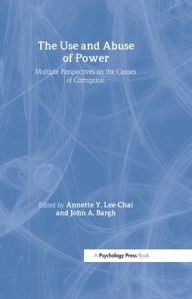 Use and Abuse of Power: Multiple Perspectives on the Causes of Corruption - Annette Y. Lee-Chai