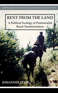 Rent from the Land: A Political Ecology of Postsocialist Rural Transformation - Johannes Stahl