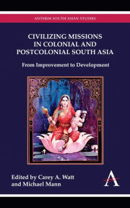 Civilizing Missions In Colonial And Postcolonial South Asia - Carey A. Watt