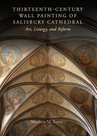 Thirteenth-Century Wall Painting of Salisbury Cathedral: Art, Liturgy, and Reform - Matthew M. Reeve