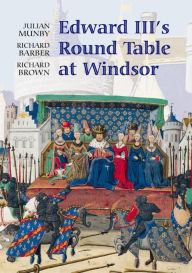 Edward III's Round Table at Windsor: The House of the Round Table and the Windsor Festival of 1344 - Julian Munby