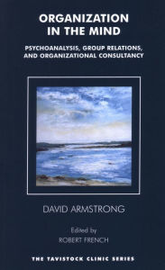 Organization in the Mind: Psychoanalysis, Group Relations and Organizational Consultancy - David Armstrong