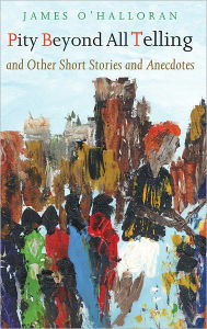 Pity Beyond All Telling: And Other Short Stories and Anecdotes - James O'Halloran