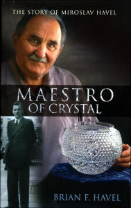 Maestro of Crystal: The Story of Miroslav Havel - Brian Havel