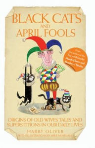 Black Cats and April Fools: Origins of Old Wives Tales and Superstitions in Our Daily Lives - Harry Oliver