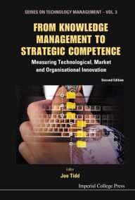 From Knowledge Management to Strategic Competence: Measuring Technological, Market and Organisational Innovation (2nd Edition) - Joe Tidd