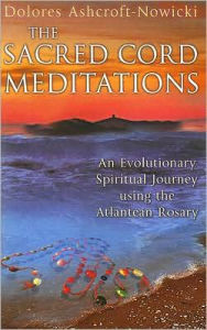 Sacred Cord Meditations: An Evolutionary Spiritual Journey Using the Atlantean Rosary - Dolores Ashcroft-Nowicki